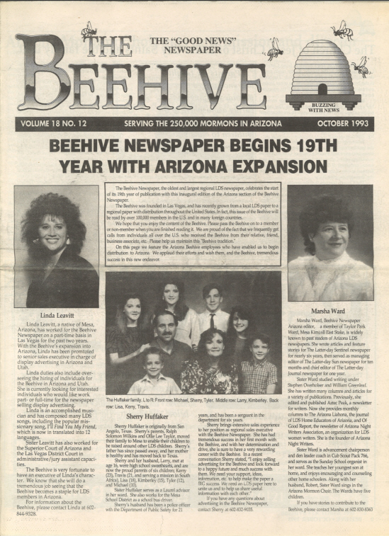 "In October 1993,19 Years After The Beehive Newspaper Started In Nevada, The Paper Expanded Into Arizona With Linda Leavitt (now Hartmann) As Senior Sales Executive, Sherry Huffaker As Regional Sales Executive And Marsha Ward As Editor. Today, Arizona's Edition Of The Beehive Continues The 20-year-old Tradition Of Bringing ""the Good News"" To Arizona And Chronicling The Activities And Accomplishments Of The Latter-day Saints In This Area."